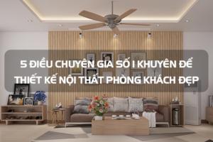 5 điều chuyên gia số 1 khuyên để thiết kế nội thất phòng khách đẹp 5