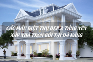 Các mẫu biệt thự đẹp 2 tầng đón đầu xu hướng xây nhà trọn gói tại Đà Nẵng 23