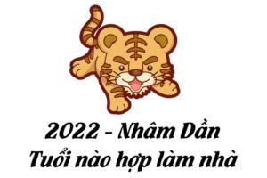 2022 Nhâm Dần - Tuổi nào hợp xây nhà
