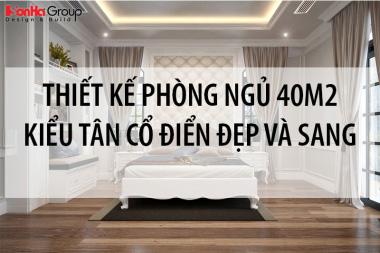 20+ Mẫu thiết kế phòng ngủ rộng 40m2 với nội thất tân cổ điển cực đẹp và sang 5