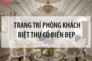 Các kiểu trang trí phòng khách biệt thự cổ điển chuẩn phong thủy cho gia chủ Việt 12