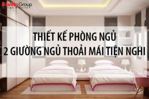 Gợi ý thiết kế phòng ngủ 2 giường ngủ thoải mái tiện nghi nhất cho mọi lứa tuổi 20