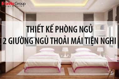Gợi ý thiết kế phòng ngủ 2 giường ngủ thoải mái tiện nghi nhất cho mọi lứa tuổi 10