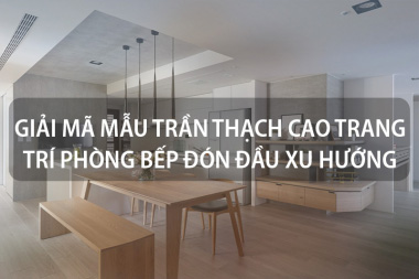 Giải mã mẫu trần thạch cao trang trí phòng bếp đón đầu xu hướng [next_year] 2